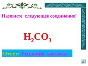 Назовите следующее соединение! Ответ: Угольная кислота H2CO3