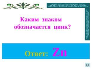 Каким знаком обозначается цинк? Ответ: Zn