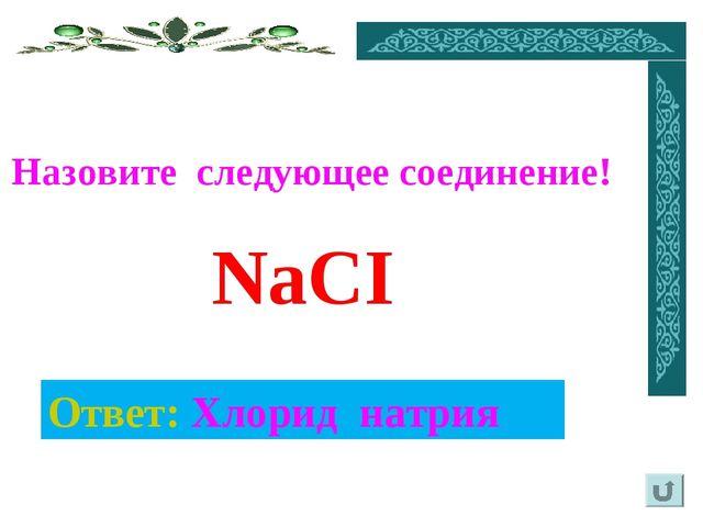 Ответ: Хлорид натрия Назовите следующее соединение! NaCI