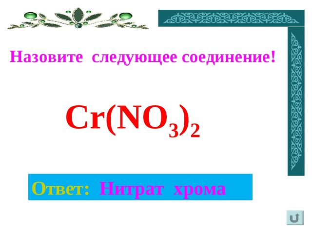 Назовите следующее соединение! Ответ: Нитрат хрома Cr(NO3)2