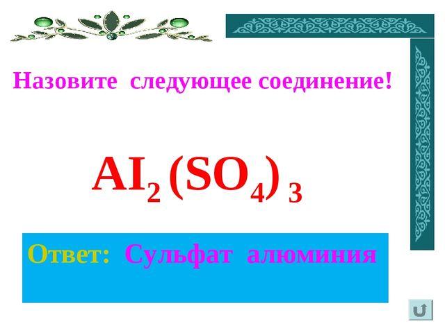 Назовите следующее соединение! Ответ: Сульфат алюминия AI2 (SO4) 3
