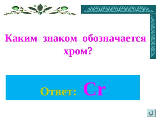 Каким знаком обозначается хром? Ответ: Cr