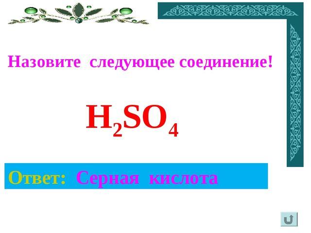 Ответ: Серная кислота H2SO4 Назовите следующее соединение!