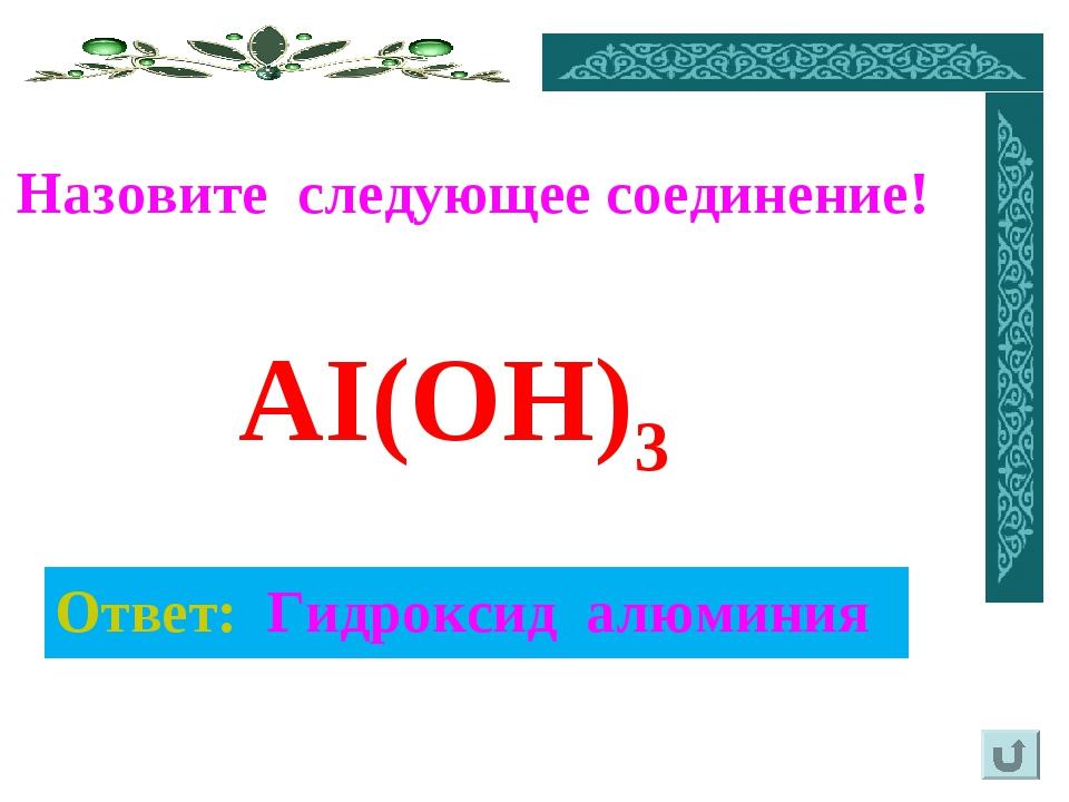 Ответ: Гидроксид алюминия Назовите следующее соединение! AI(OH)3