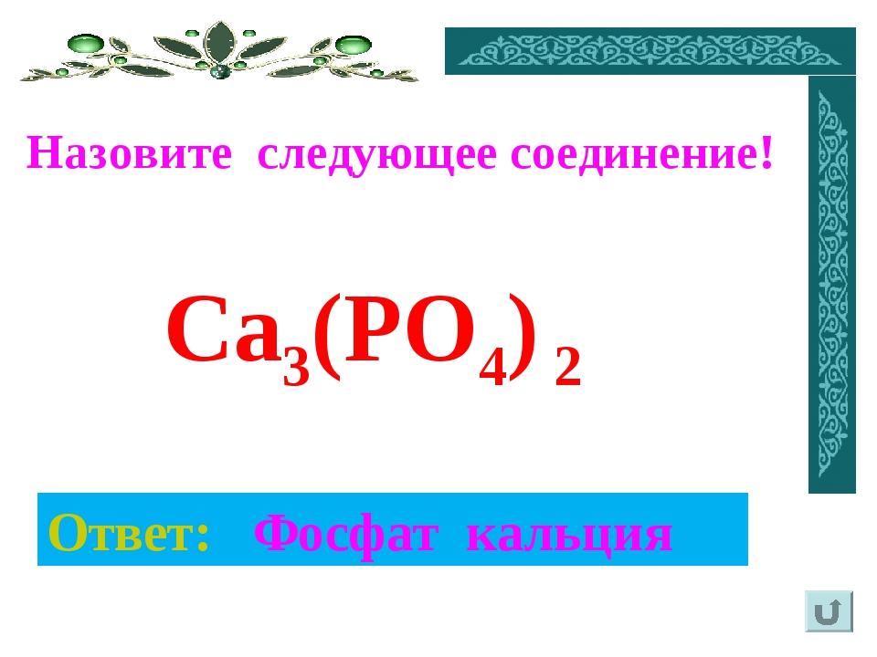 Назовите следующее соединение! Ответ: Фосфат кальция Ca3(PO4) 2