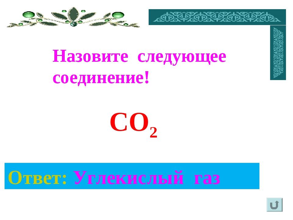 Ответ: Углекислый газ Назовите следующее соединение! CO2