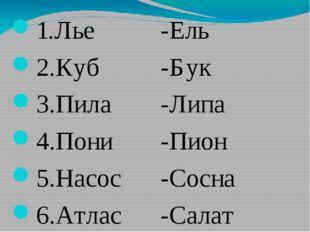 1.Лье 2.Куб 3.Пила 4.Пони 5.Насос 6.Атлас -Ель -Бук -Липа -Пион -Сосна -Салат