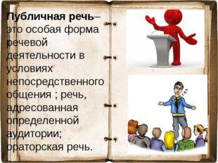 Публичная речь– это особая форма речевой деятельности в условиях непосредстве