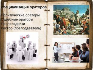 специализация ораторов Политические ораторы Судебные ораторы Проповедники Лек