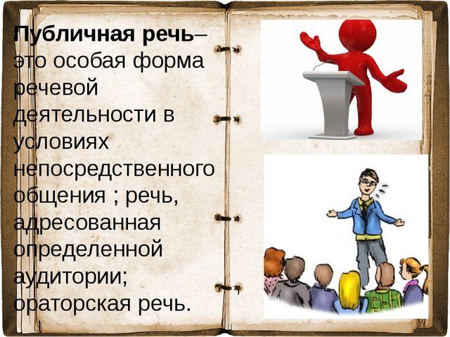 Публичная речь– это особая форма речевой деятельности в условиях непосредстве...