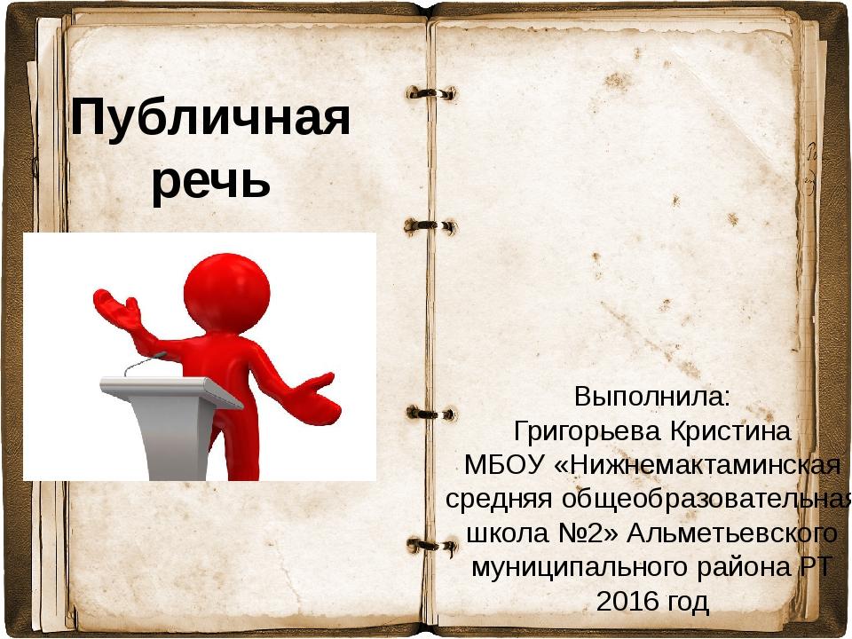Публичная речь Выполнила: Григорьева Кристина МБОУ «Нижнемактаминская средняя...