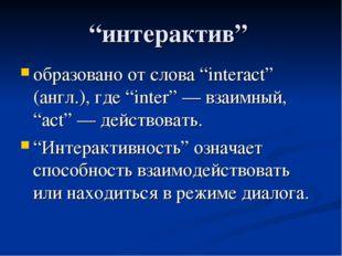 """""""интерактив"""" образовано от слова """"interact"""" (англ.), где """"inter"""" — взаимный,"""