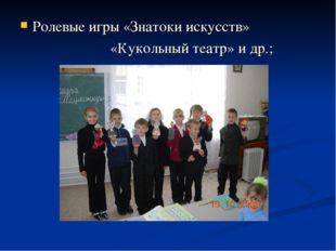 Ролевые игры «Знатоки искусств» «Кукольный театр» и др.;