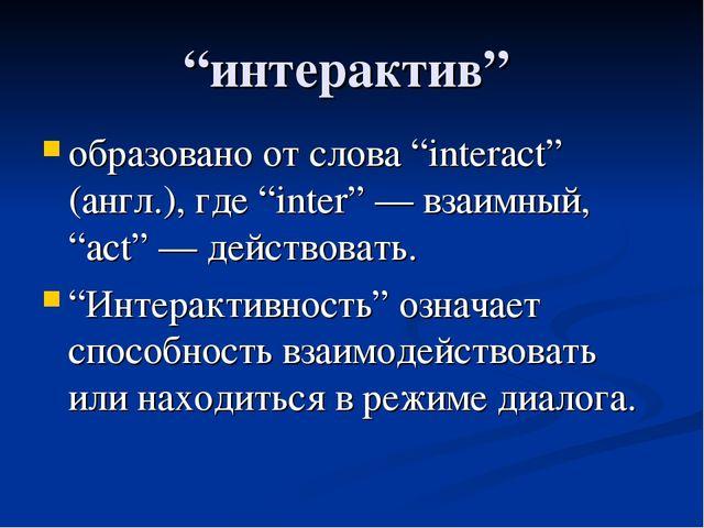 """""""интерактив"""" образовано от слова """"interact"""" (англ.), где """"inter"""" — взаимный,..."""