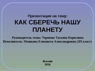 Презентация на тему: КАК СБЕРЕЧЬ НАШУ ПЛАНЕТУ Руководитель темы: Терехова Тат