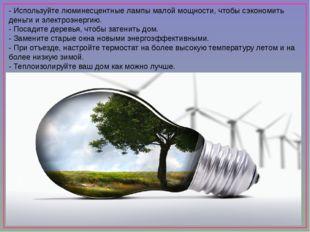 - Используйте люминесцентные лампы малой мощности, чтобы сэкономить деньги и