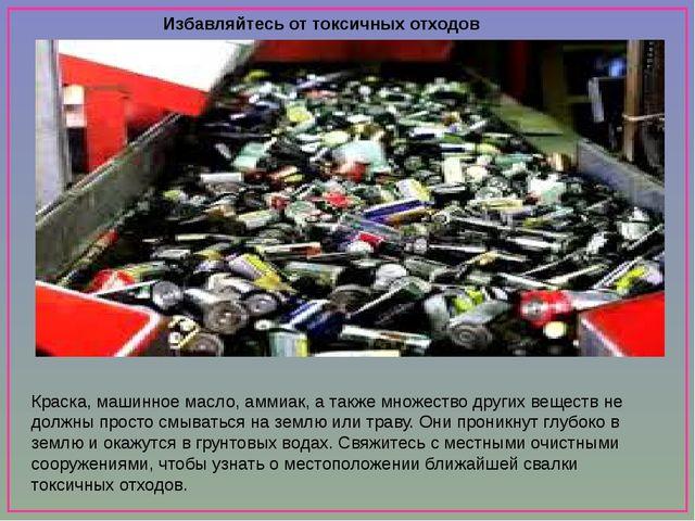Избавляйтесь от токсичных отходов правильно Краска, машинное масло, аммиак,...