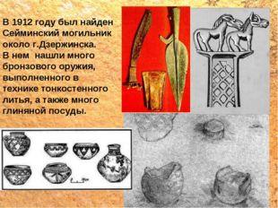 В 1912 году был найден Сейминский могильник около г.Дзержинска. В нем нашли м