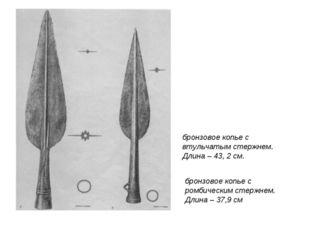 бронзовое копье с втульчатым стержнем. Длина – 43, 2 см. бронзовое копье с ро