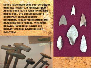 Конец каменного века соответствует периоду неолиту, и приходится в лесной зон