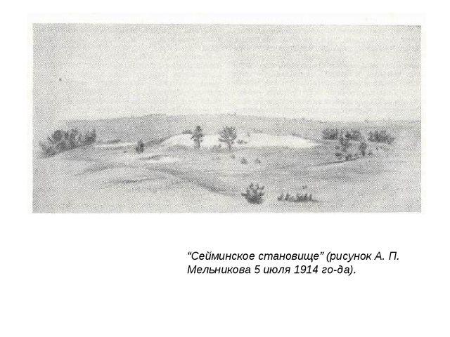 """""""Сейминское становище"""" (рисунок А. П. Мельникова 5 июля 1914 го-да)."""