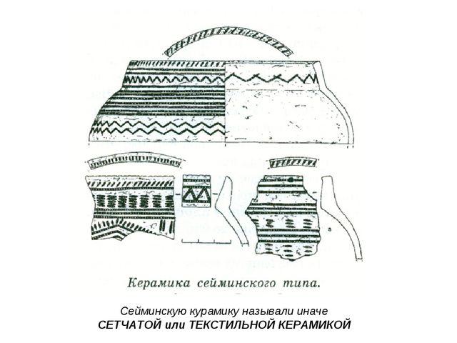 Сейминскую курамику называли иначе СЕТЧАТОЙ или ТЕКСТИЛЬНОЙ КЕРАМИКОЙ