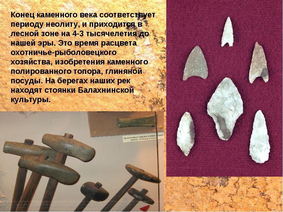 Конец каменного века соответствует периоду неолиту, и приходится в лесной зон...
