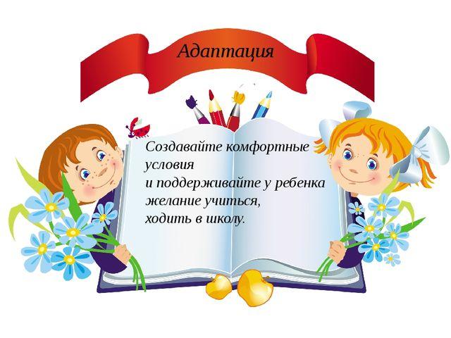 Адаптация Создавайте комфортные условия и поддерживайте у ребенка желание учи...