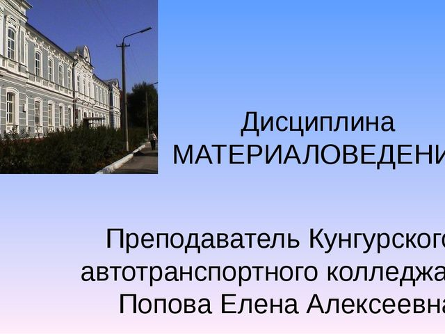 Дисциплина МАТЕРИАЛОВЕДЕНИЕ Преподаватель Кунгурского автотранспортного колле...