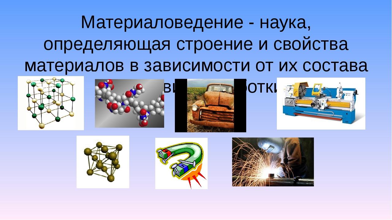 Материаловедение - наука, определяющая строение и свойства материалов в завис...