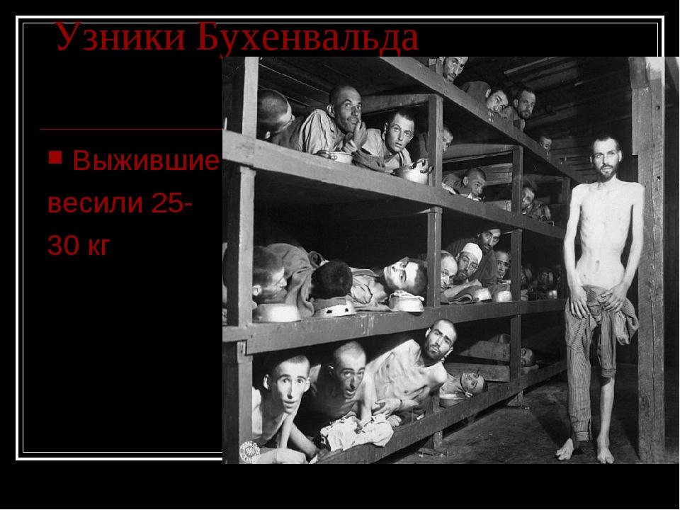 Узники Бухенвальда Выжившие весили 25- 30 кг