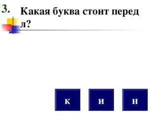 Какая буква стоит перед л? к н и 3.