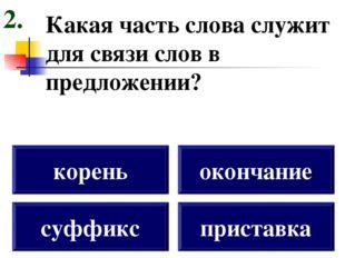 Какая часть слова служит для связи слов в предложении? суффикс корень окончан
