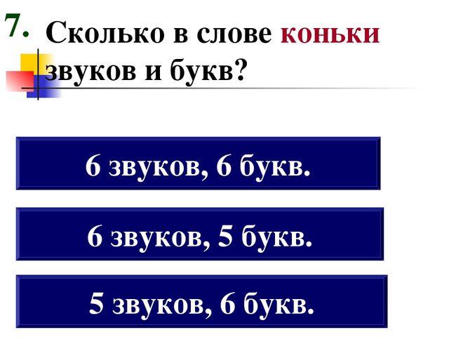 Сколько в слове коньки звуков и букв? 5 звуков, 6 букв. 6 звуков, 5 букв. 6 з...