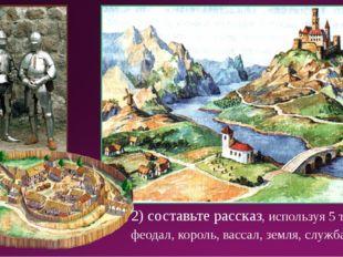 2) составьте рассказ, используя 5 терминов: феодал, король, вассал, земля, сл