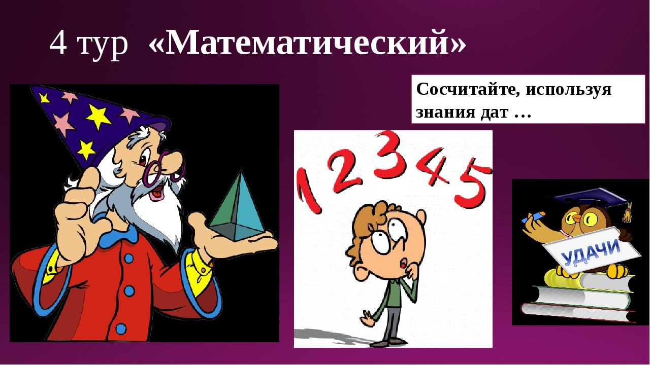 4 тур «Математический» Сосчитайте, используя знания дат …