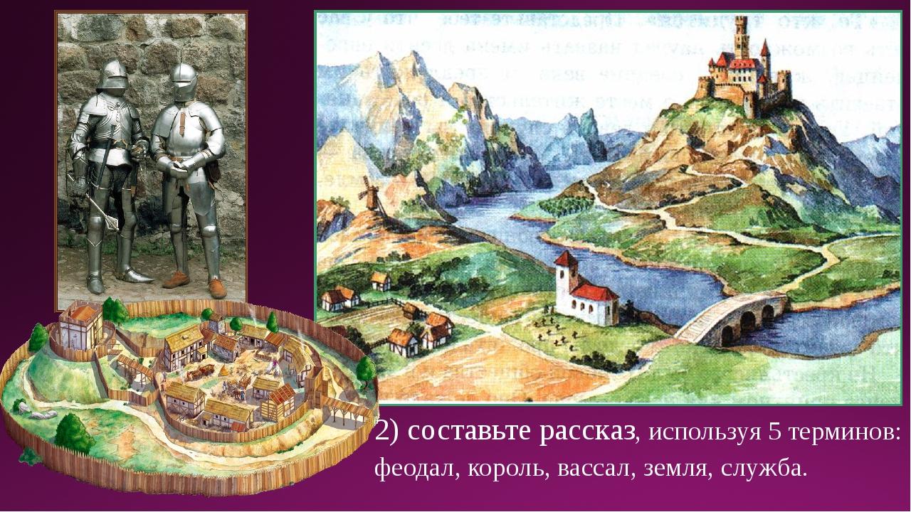 2) составьте рассказ, используя 5 терминов: феодал, король, вассал, земля, сл...