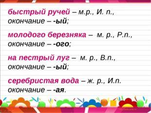 быстрый ручей – м.р., И. п., окончание – -ый; молодого березняка – м. р., Р.п