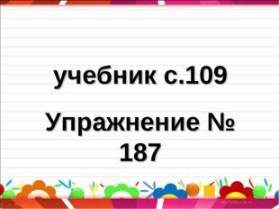 учебник с.109 Упражнение № 187