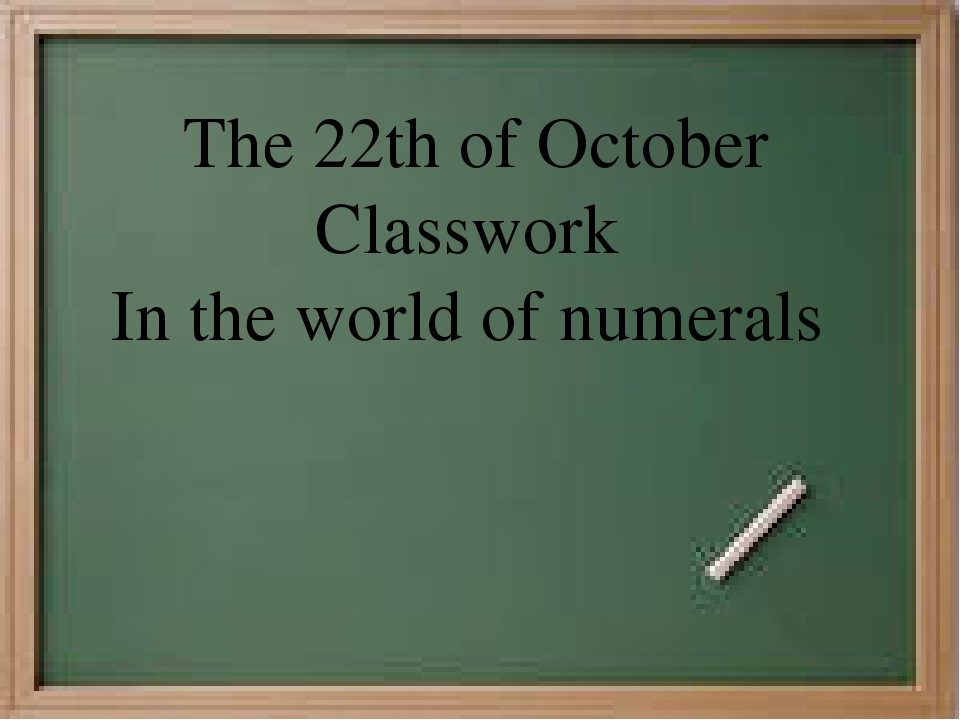The 22th of October Classwork In the world of numerals
