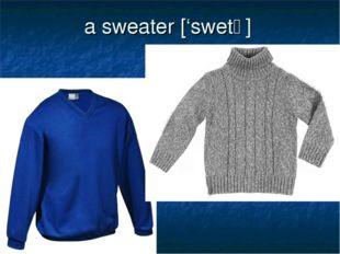 a sweater ['swetǝ]