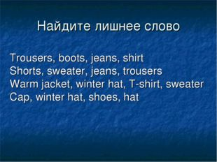 Найдите лишнее слово Trousers, boots, jeans, shirt Shorts, sweater, jeans, tr