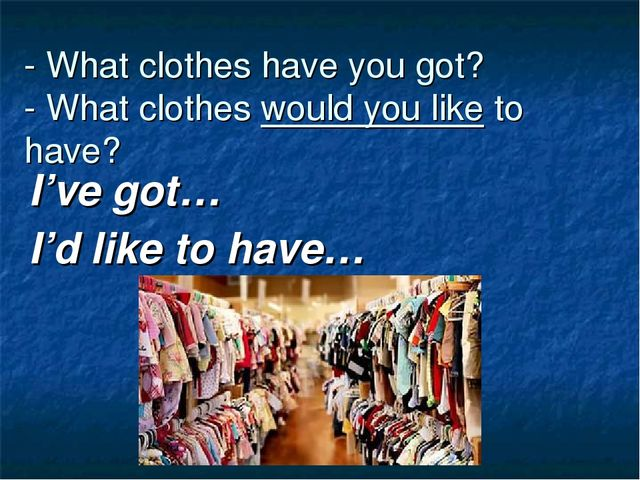 - What clothes have you got? - What clothes would you like to have? I've got…...