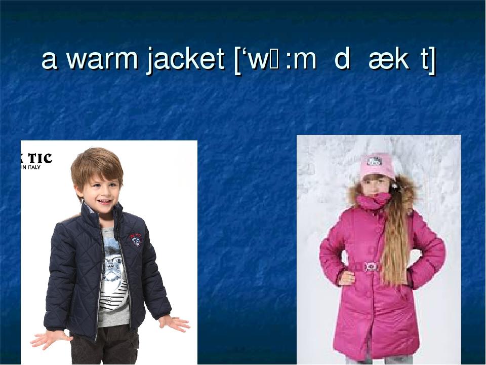 a warm jacket ['wɔ:m ˈdʒækɪt]