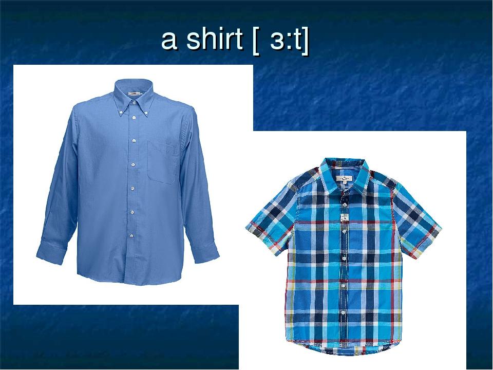 a shirt [ʃз:t]