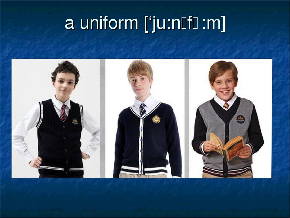 a uniform ['ju:nɪfɔ:m]
