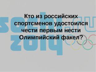 Кто из российских спортсменов удостоился чести первым нести Олимпийский факел?