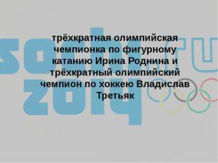 трёхкратная олимпийская чемпионка по фигурному катанию Ирина Роднина и трёхкр