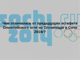 Чем отличалась от предыдущих эстафета Олимпийского огня на Олимпиаде в Сочи 2