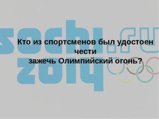 Кто из спортсменов был удостоен чести зажечь Олимпийский огонь?